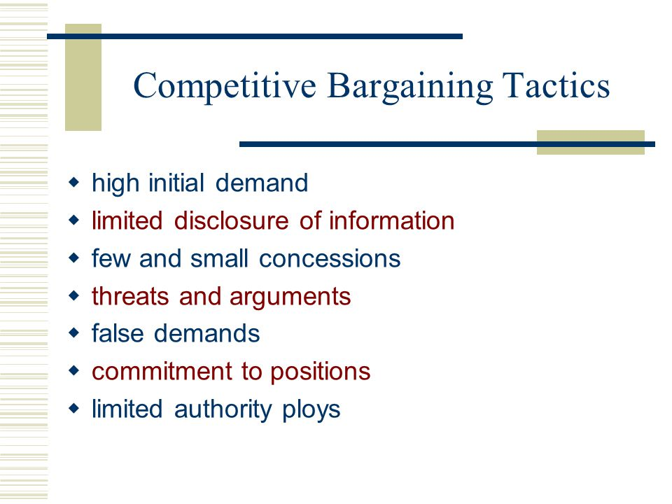 Competitive Bargaining Tactics  high initial demand  limited disclosure of information  few and small concessions  threats and arguments  false demands  commitment to positions  limited authority ploys
