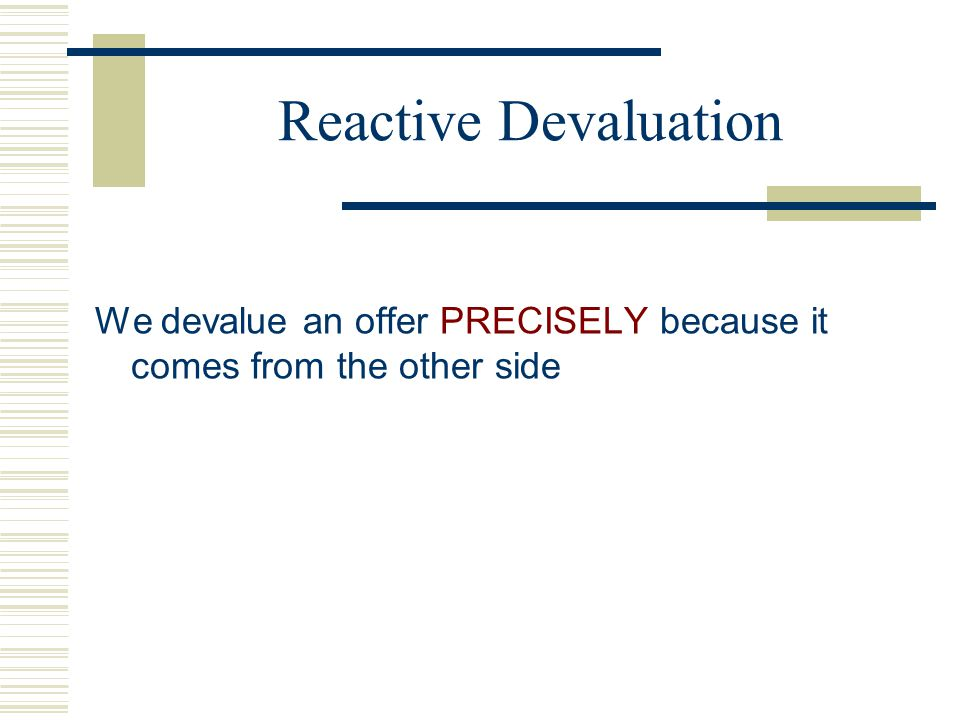 Reactive Devaluation We devalue an offer PRECISELY because it comes from the other side