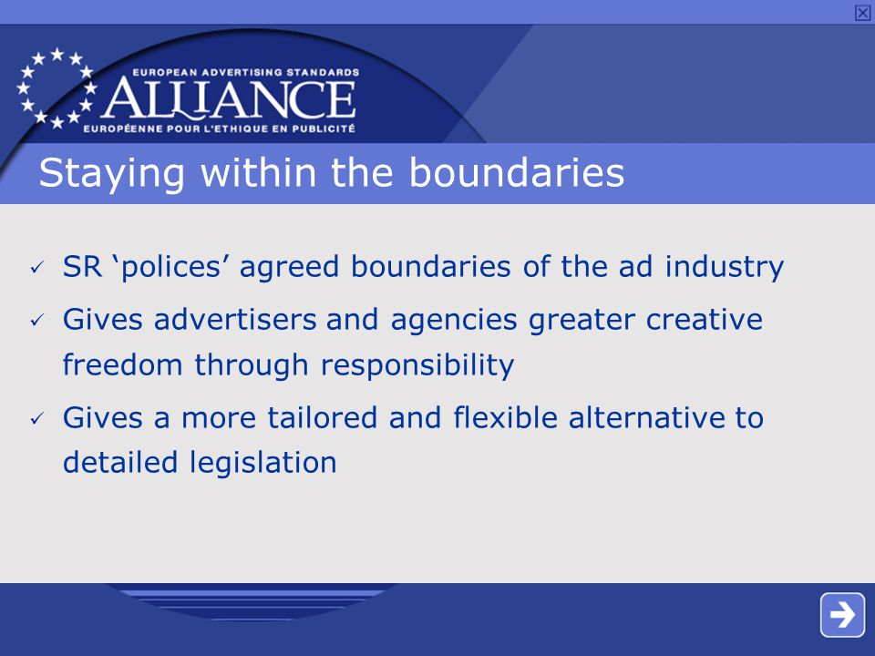 Staying within the boundaries SR 'polices' agreed boundaries of the ad industry Gives advertisers and agencies greater creative freedom through responsibility Gives a more tailored and flexible alternative to detailed legislation