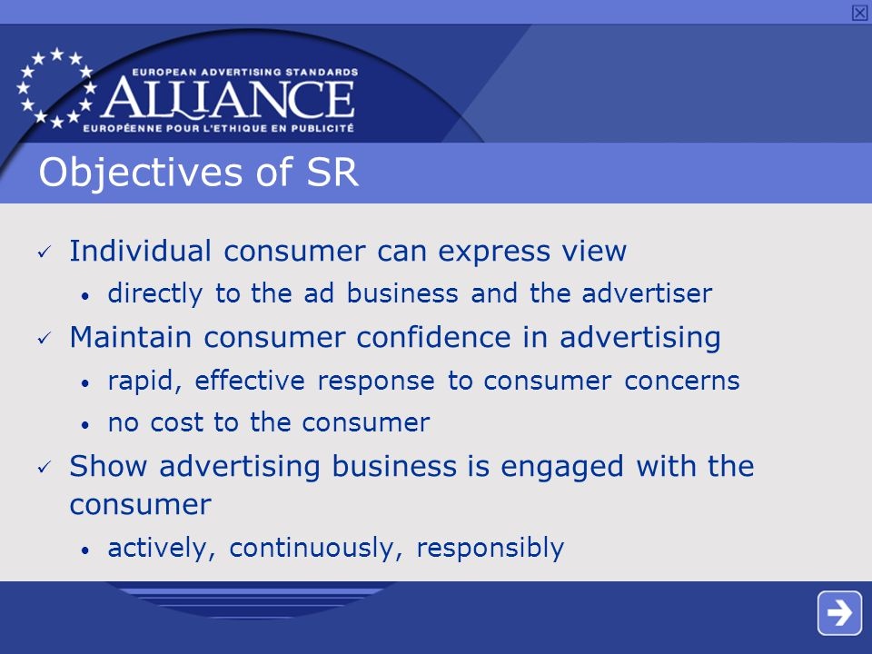 Objectives of SR Individual consumer can express view directly to the ad business and the advertiser Maintain consumer confidence in advertising rapid, effective response to consumer concerns no cost to the consumer Show advertising business is engaged with the consumer actively, continuously, responsibly