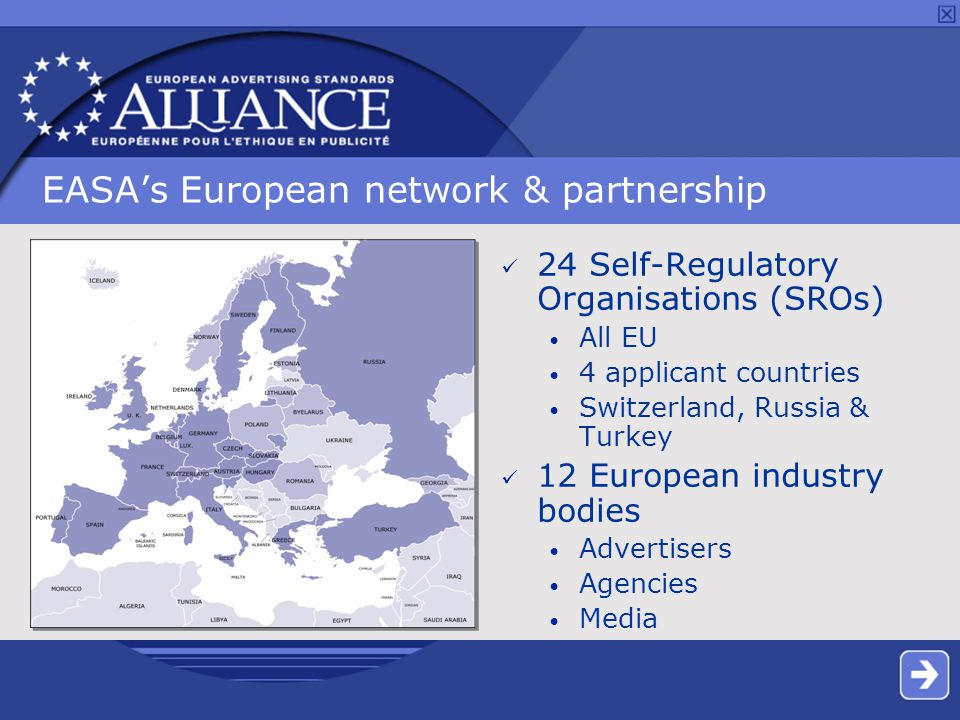 EASA's European network & partnership 24 Self-Regulatory Organisations (SROs) All EU 4 applicant countries Switzerland, Russia & Turkey 12 European industry bodies Advertisers Agencies Media