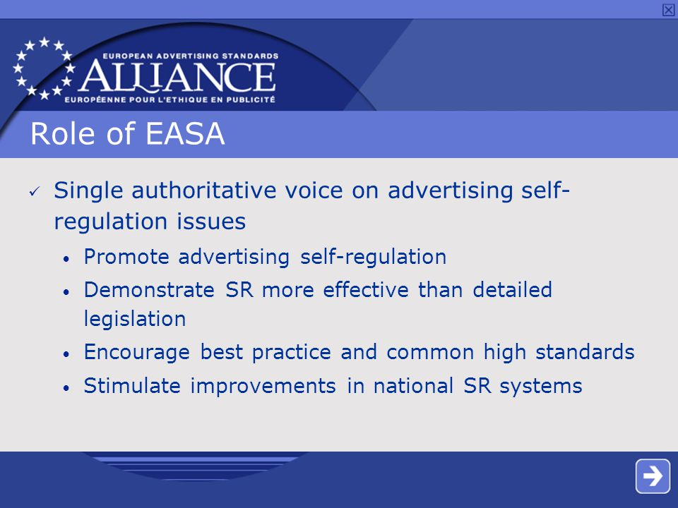 Role of EASA Single authoritative voice on advertising self- regulation issues Promote advertising self-regulation Demonstrate SR more effective than detailed legislation Encourage best practice and common high standards Stimulate improvements in national SR systems
