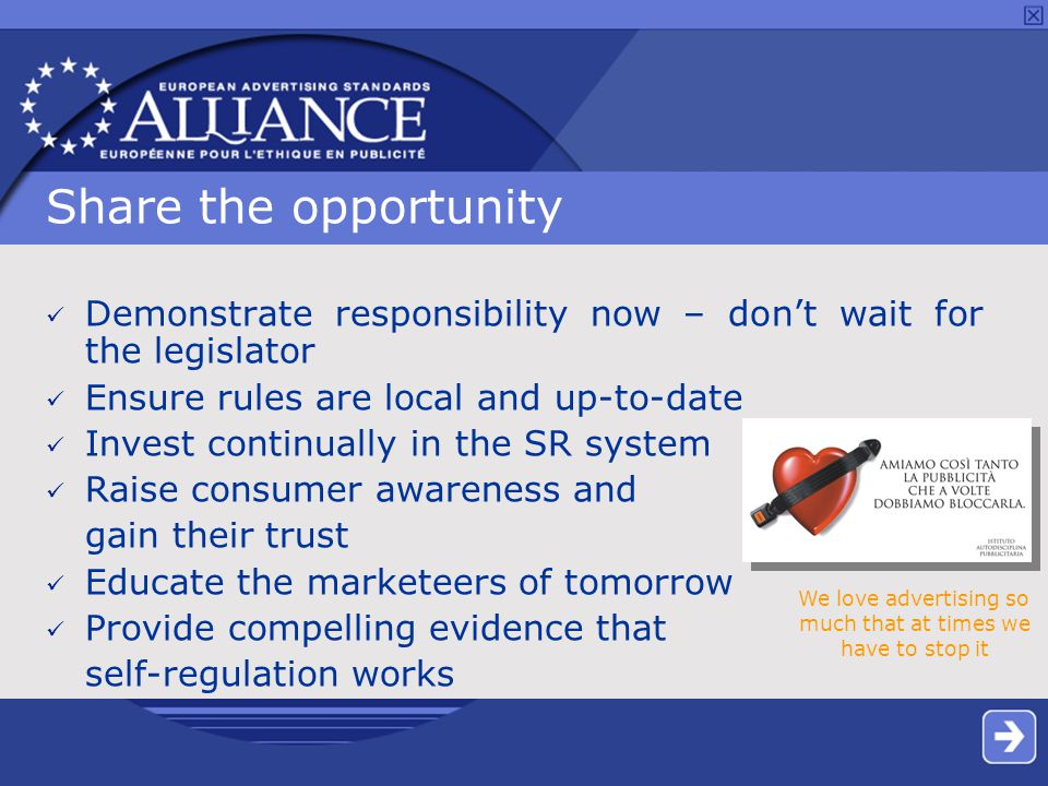 Share the opportunity Demonstrate responsibility now – don't wait for the legislator Ensure rules are local and up-to-date Invest continually in the SR system Raise consumer awareness and gain their trust Educate the marketeers of tomorrow Provide compelling evidence that self-regulation works We love advertising so much that at times we have to stop it