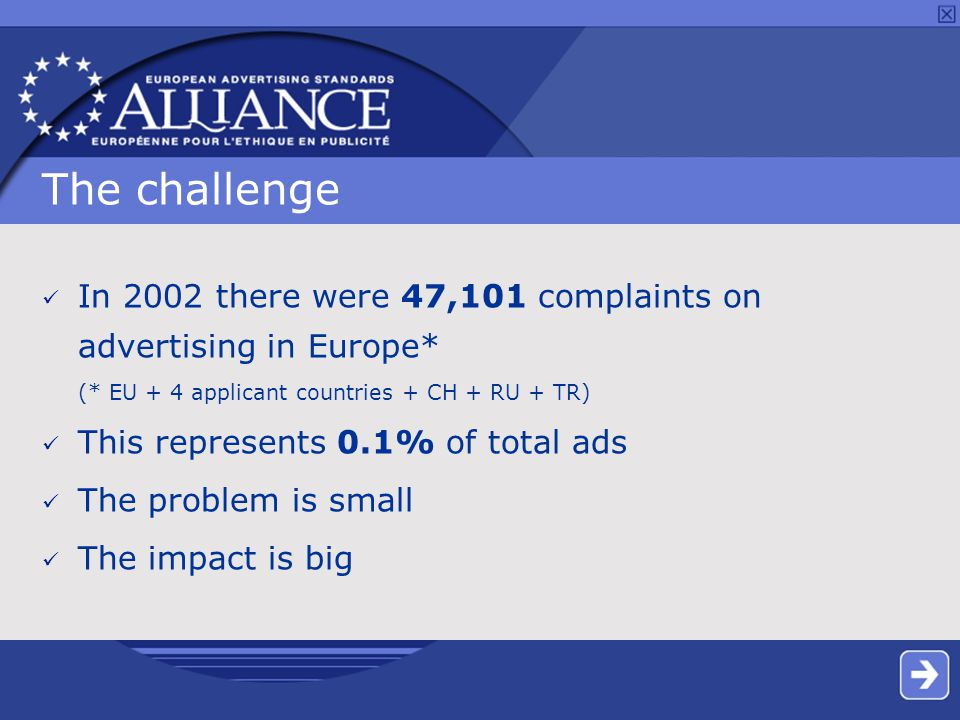 The challenge In 2002 there were 47,101 complaints on advertising in Europe* (* EU + 4 applicant countries + CH + RU + TR) This represents 0.1% of total ads The problem is small The impact is big