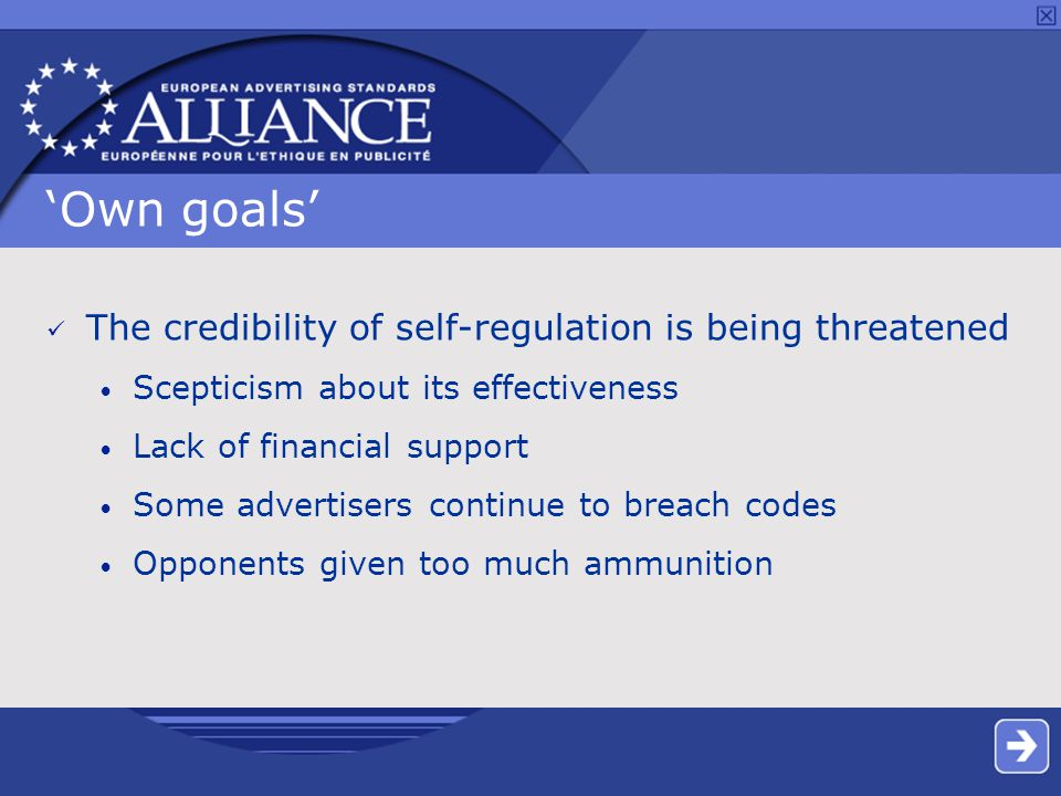 'Own goals' The credibility of self-regulation is being threatened Scepticism about its effectiveness Lack of financial support Some advertisers continue to breach codes Opponents given too much ammunition