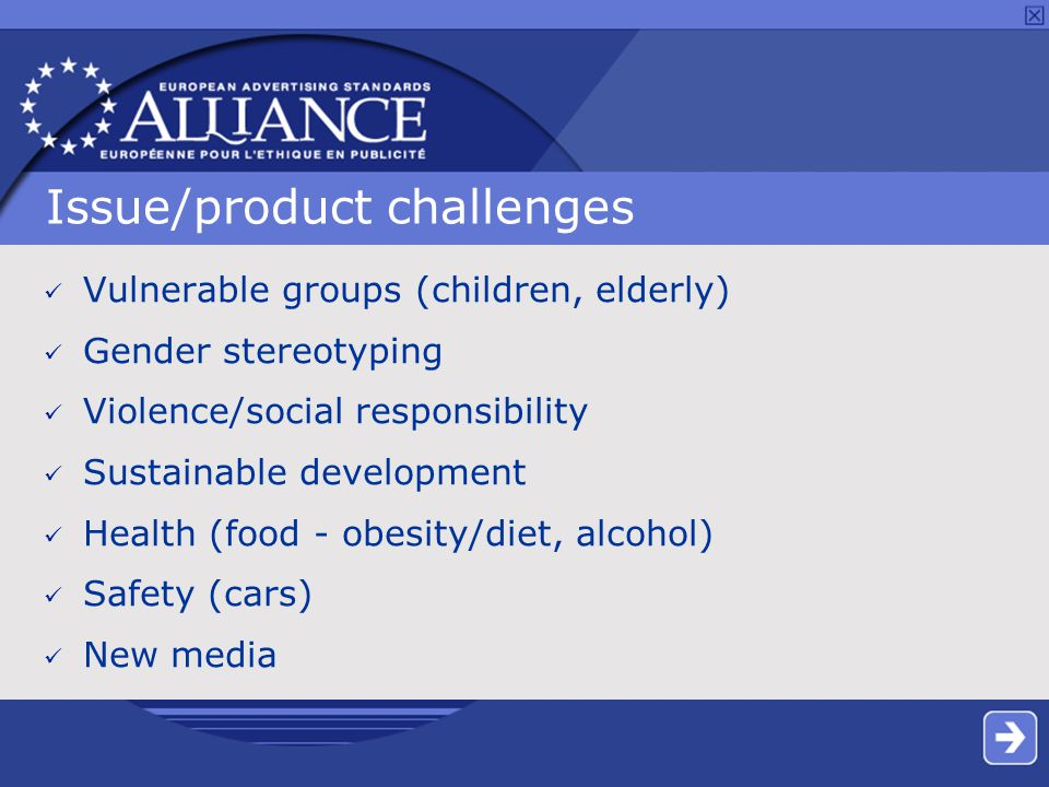 Issue/product challenges Vulnerable groups (children, elderly) Gender stereotyping Violence/social responsibility Sustainable development Health (food - obesity/diet, alcohol) Safety (cars) New media