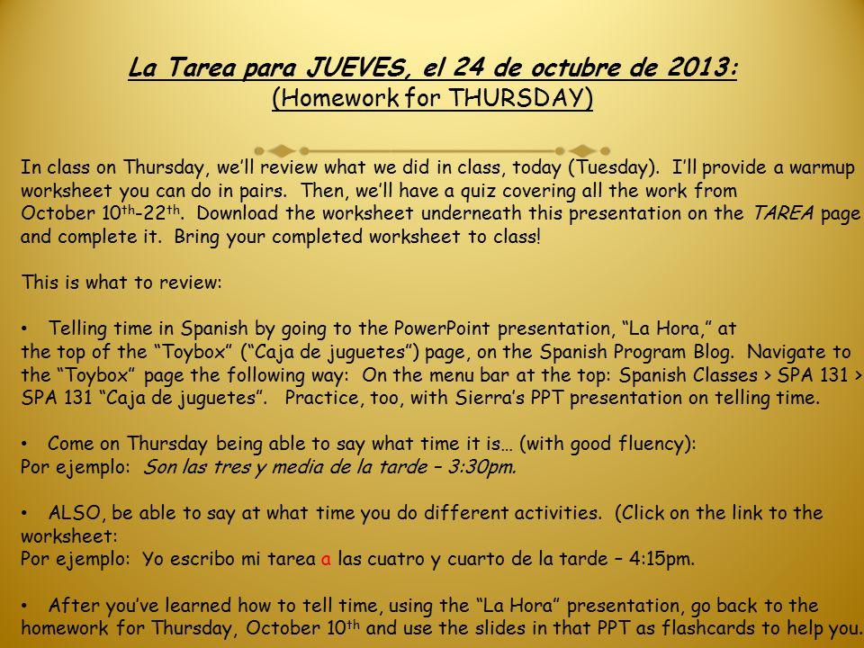 La Tarea para JUEVES, el 24 de octubre de 2013: (Homework for THURSDAY) In class on Thursday, we'll review what we did in class, today (Tuesday).