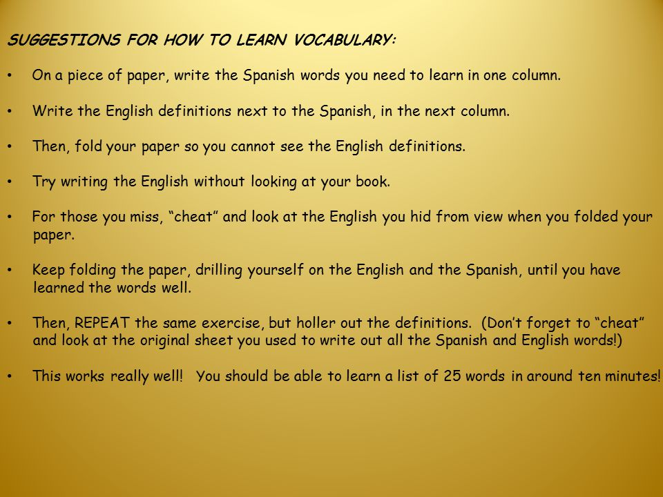 SUGGESTIONS FOR HOW TO LEARN VOCABULARY: On a piece of paper, write the Spanish words you need to learn in one column.