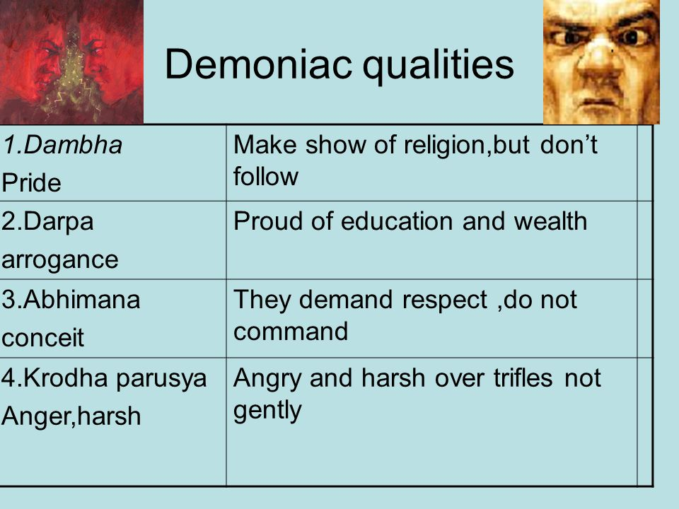 Demoniac qualities 1.Dambha Pride Make show of religion,but don't follow 2.Darpa arrogance Proud of education and wealth 3.Abhimana conceit They demand respect,do not command 4.Krodha parusya Anger,harsh Angry and harsh over trifles not gently