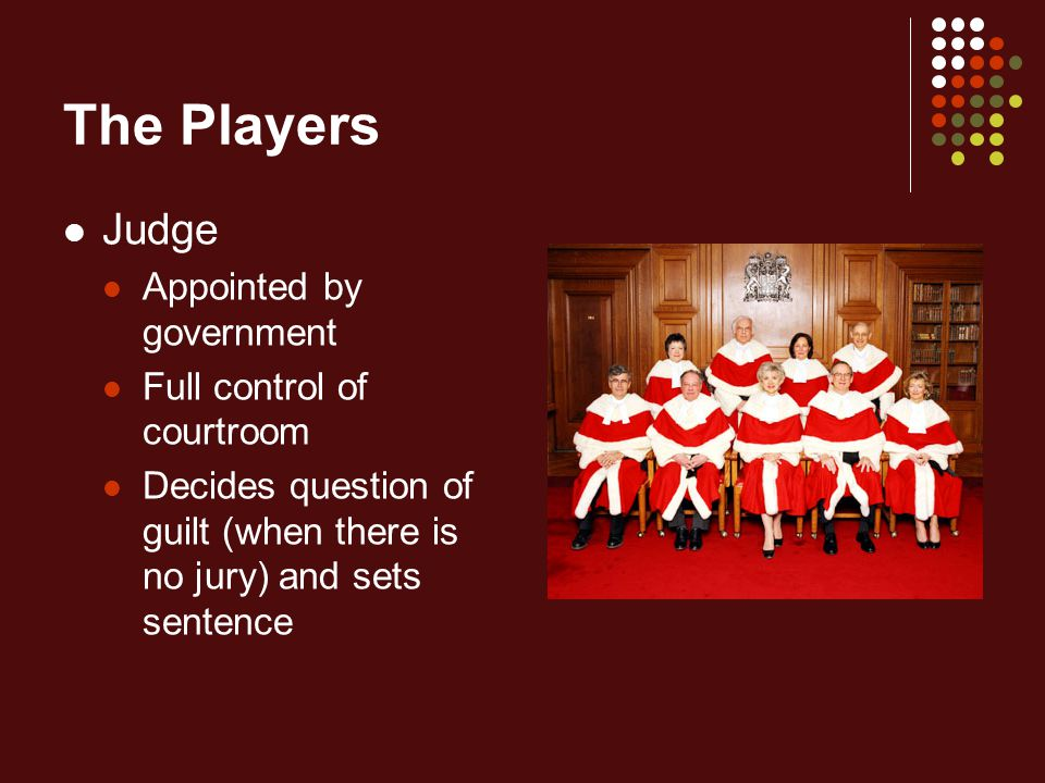 The Players Judge Appointed by government Full control of courtroom Decides question of guilt (when there is no jury) and sets sentence