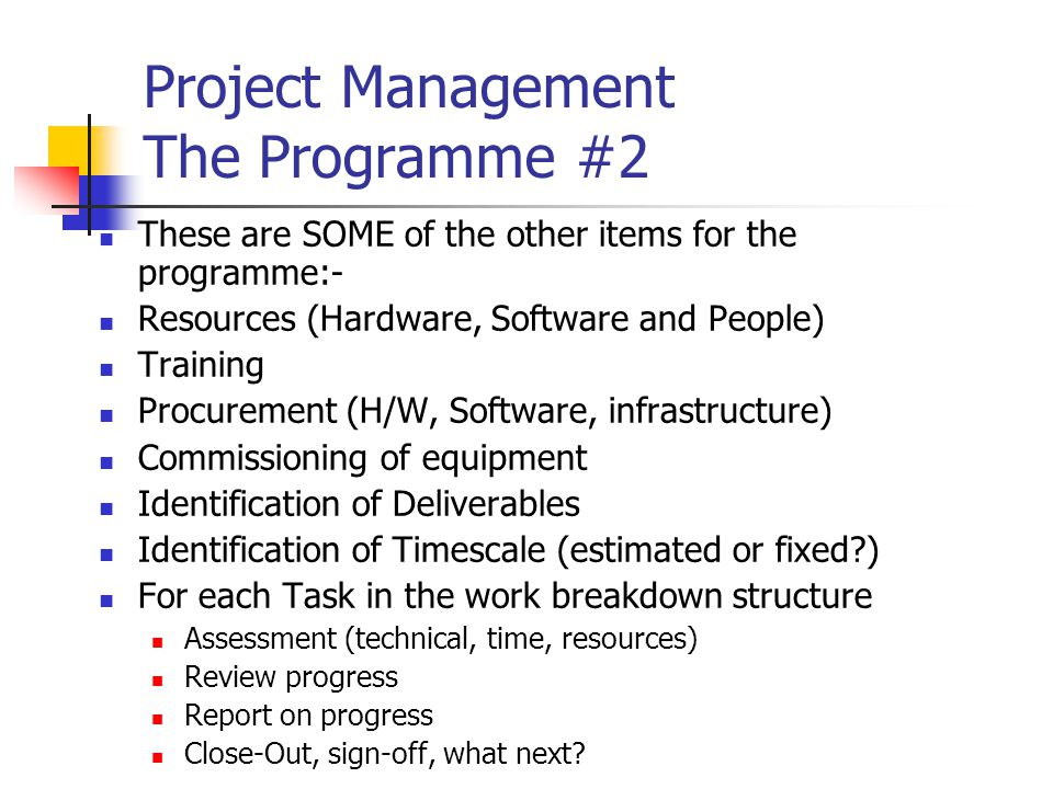 Project Management The Programme #2 These are SOME of the other items for the programme:- Resources (Hardware, Software and People) Training Procurement (H/W, Software, infrastructure) Commissioning of equipment Identification of Deliverables Identification of Timescale (estimated or fixed ) For each Task in the work breakdown structure Assessment (technical, time, resources) Review progress Report on progress Close-Out, sign-off, what next