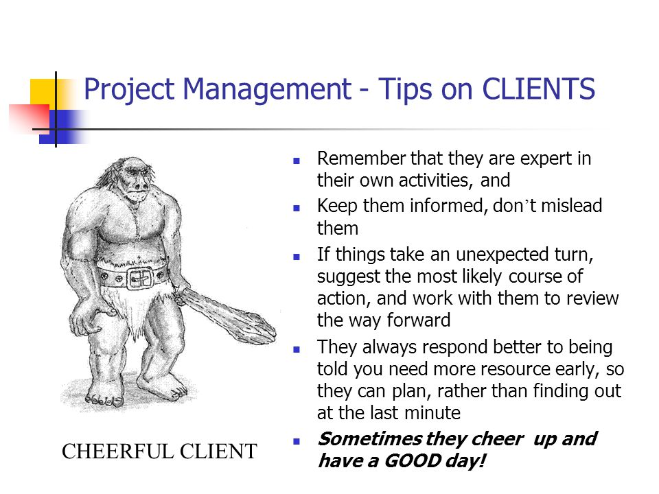 Project Management - Tips on CLIENTS Remember that they are expert in their own activities, and Keep them informed, don ' t mislead them If things take an unexpected turn, suggest the most likely course of action, and work with them to review the way forward They always respond better to being told you need more resource early, so they can plan, rather than finding out at the last minute Sometimes they cheer up and have a GOOD day.