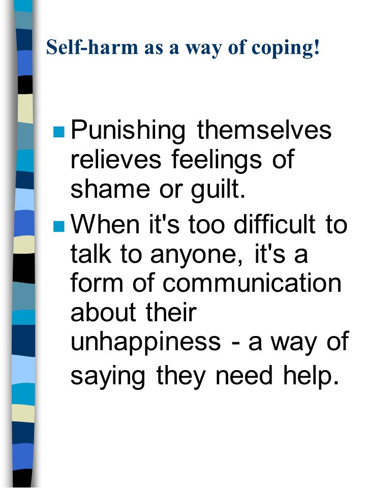 Self-harm as a way of coping. n Punishing themselves relieves feelings of shame or guilt.