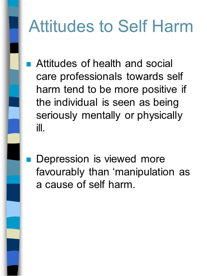 Attitudes to Self Harm n Attitudes of health and social care professionals towards self harm tend to be more positive if the individual is seen as being seriously mentally or physically ill.