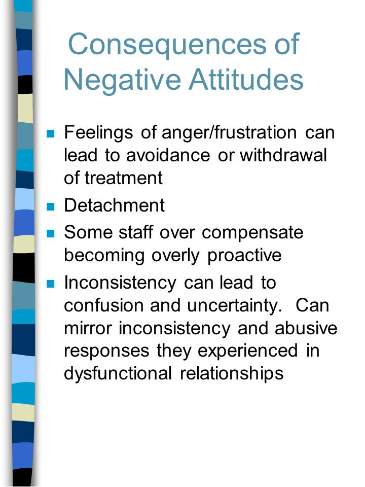 Consequences of Negative Attitudes n Feelings of anger/frustration can lead to avoidance or withdrawal of treatment n Detachment n Some staff over compensate becoming overly proactive n Inconsistency can lead to confusion and uncertainty.