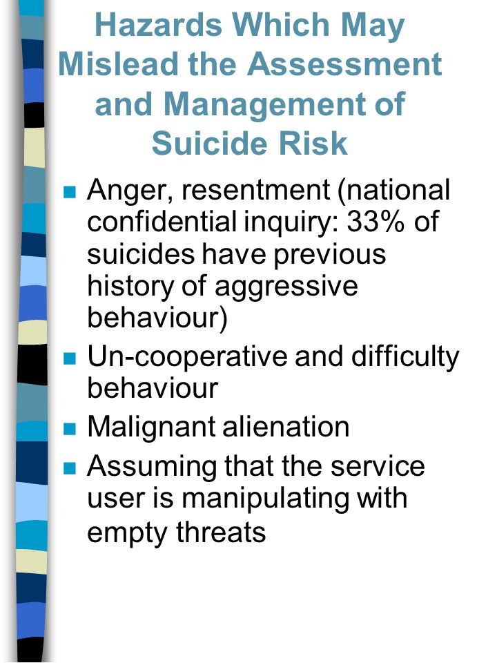 Hazards Which May Mislead the Assessment and Management of Suicide Risk n Anger, resentment (national confidential inquiry: 33% of suicides have previous history of aggressive behaviour) n Un-cooperative and difficulty behaviour n Malignant alienation n Assuming that the service user is manipulating with empty threats