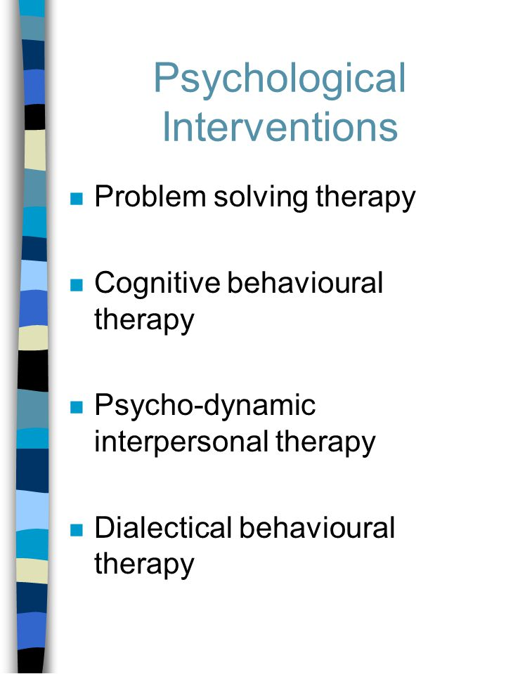 Psychological Interventions n Problem solving therapy n Cognitive behavioural therapy n Psycho-dynamic interpersonal therapy n Dialectical behavioural therapy