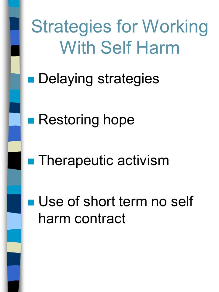 Strategies for Working With Self Harm n Delaying strategies n Restoring hope n Therapeutic activism n Use of short term no self harm contract