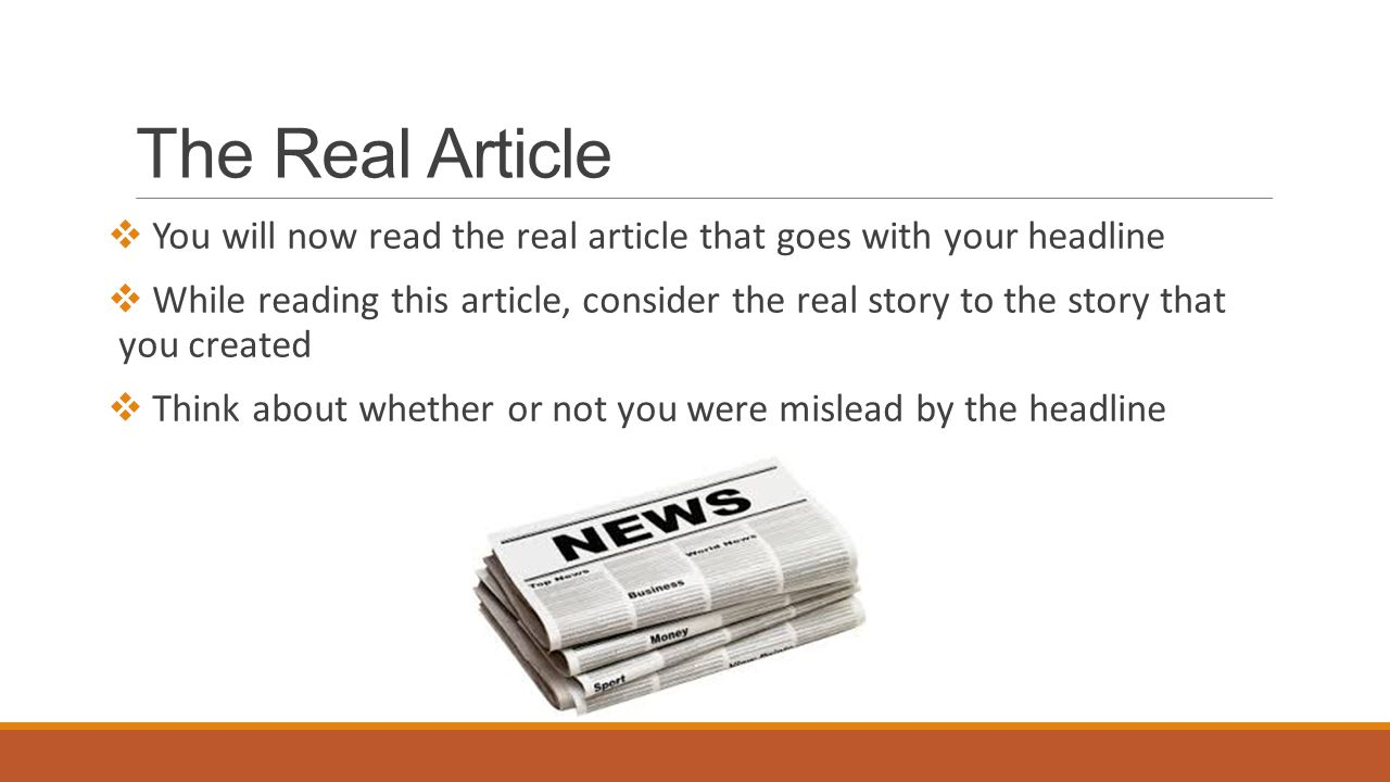 The Real Article  You will now read the real article that goes with your headline  While reading this article, consider the real story to the story that you created  Think about whether or not you were mislead by the headline