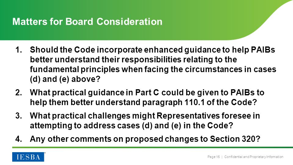 Page 15 | Confidential and Proprietary Information 1.Should the Code incorporate enhanced guidance to help PAIBs better understand their responsibilities relating to the fundamental principles when facing the circumstances in cases (d) and (e) above.