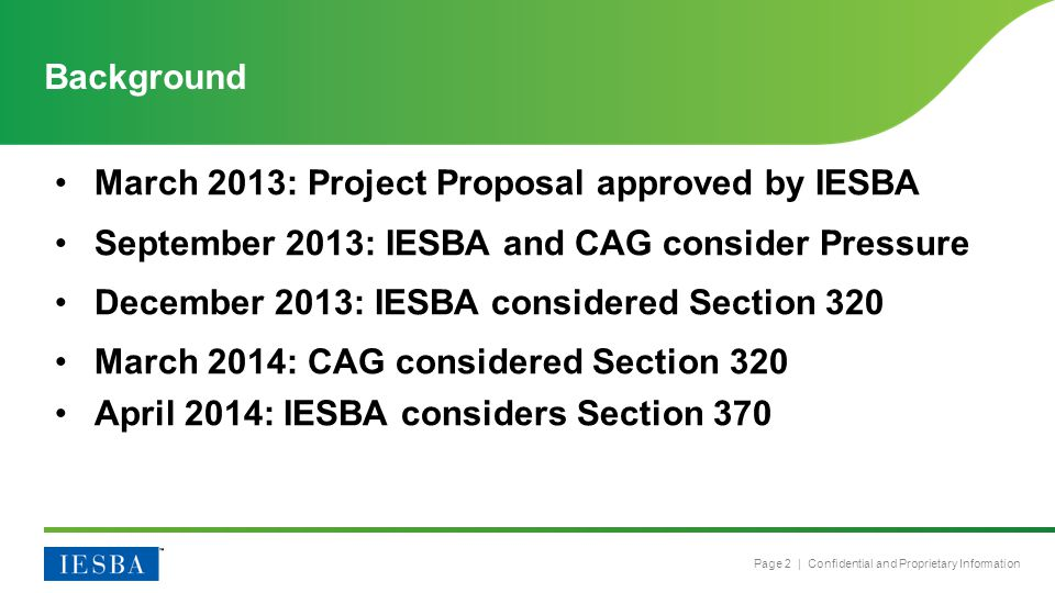 Page 2 | Confidential and Proprietary Information Background March 2013: Project Proposal approved by IESBA September 2013: IESBA and CAG consider Pressure December 2013: IESBA considered Section 320 March 2014: CAG considered Section 320 April 2014: IESBA considers Section 370