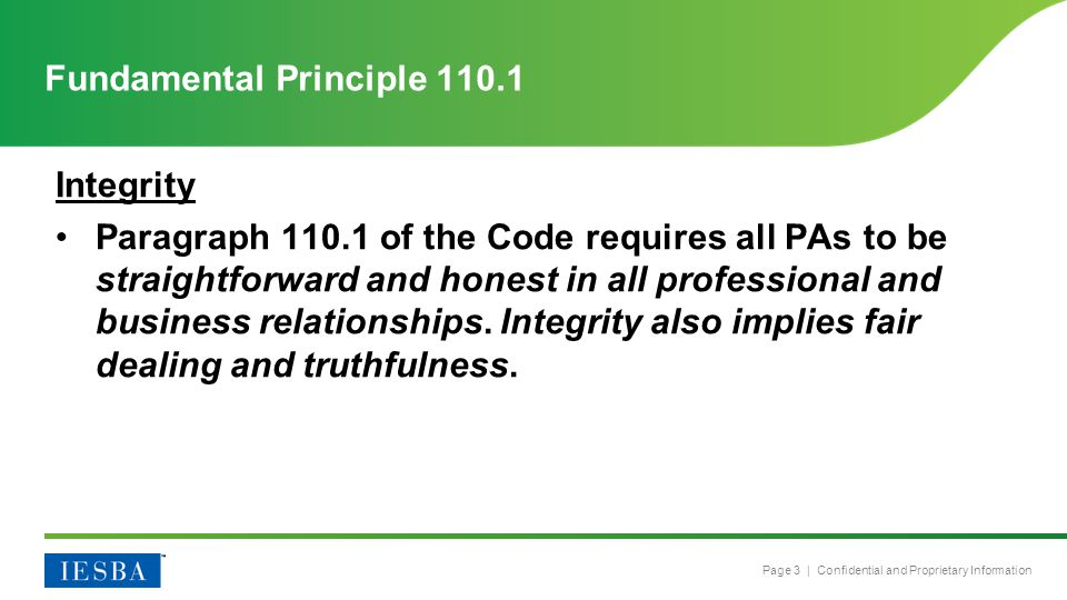 Page 3 | Confidential and Proprietary Information Integrity Paragraph 110.1 of the Code requires all PAs to be straightforward and honest in all professional and business relationships.