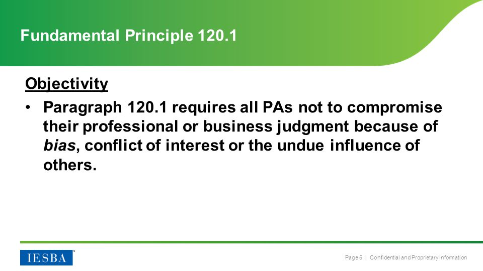 Page 5 | Confidential and Proprietary Information Objectivity Paragraph 120.1 requires all PAs not to compromise their professional or business judgment because of bias, conflict of interest or the undue influence of others.