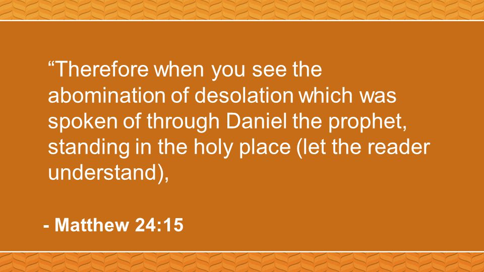Therefore when you see the abomination of desolation which was spoken of through Daniel the prophet, standing in the holy place (let the reader understand), - Matthew 24:15