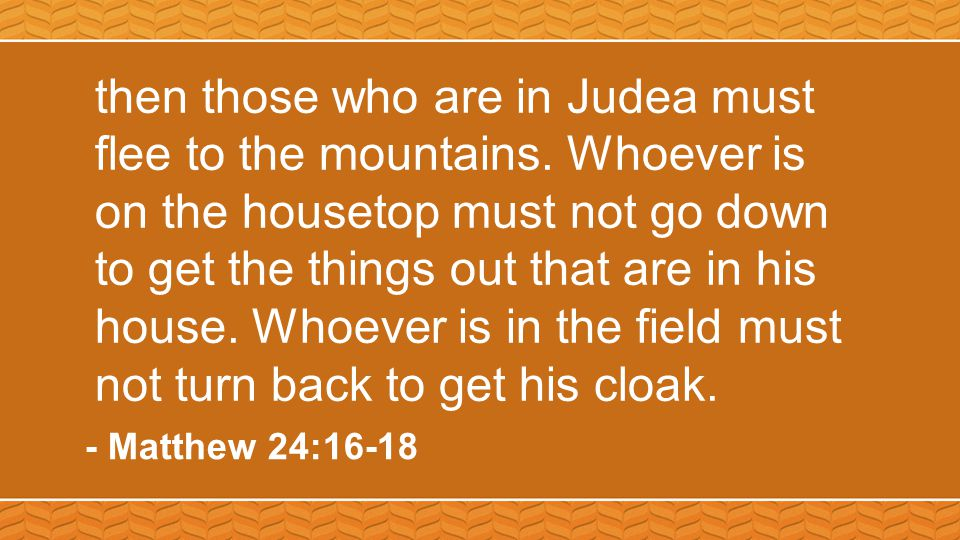 then those who are in Judea must flee to the mountains. Whoever is on the housetop must not go down to get the things out that are in his house. Whoev