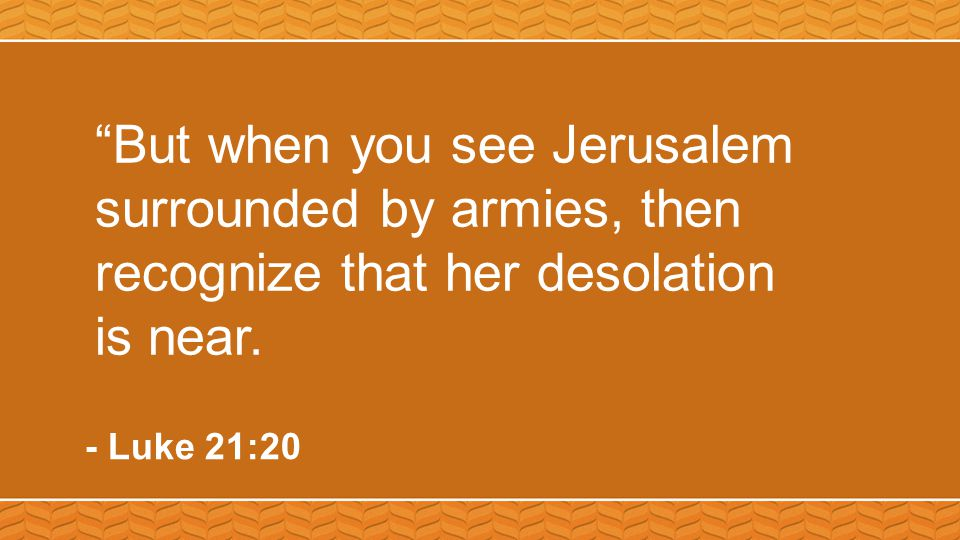 """""""But when you see Jerusalem surrounded by armies, then recognize that her desolation is near. - Luke 21:20"""