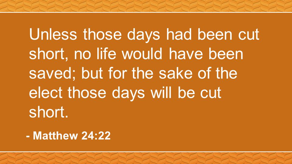 Unless those days had been cut short, no life would have been saved; but for the sake of the elect those days will be cut short.