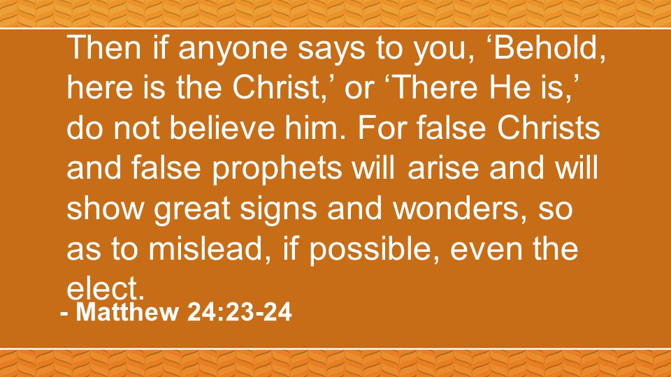 Then if anyone says to you, 'Behold, here is the Christ,' or 'There He is,' do not believe him. For false Christs and false prophets will arise and wi