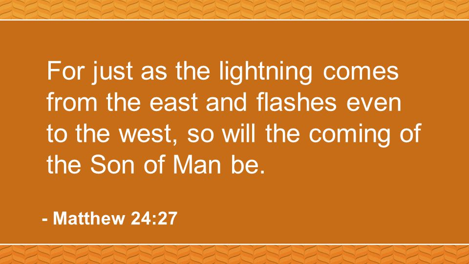 For just as the lightning comes from the east and flashes even to the west, so will the coming of the Son of Man be. - Matthew 24:27