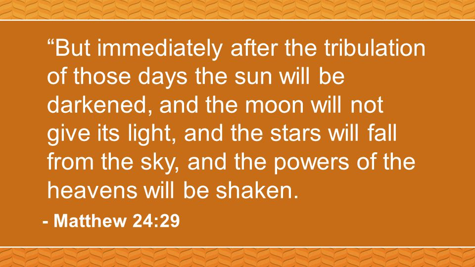"""""""But immediately after the tribulation of those days the sun will be darkened, and the moon will not give its light, and the stars will fall from the"""