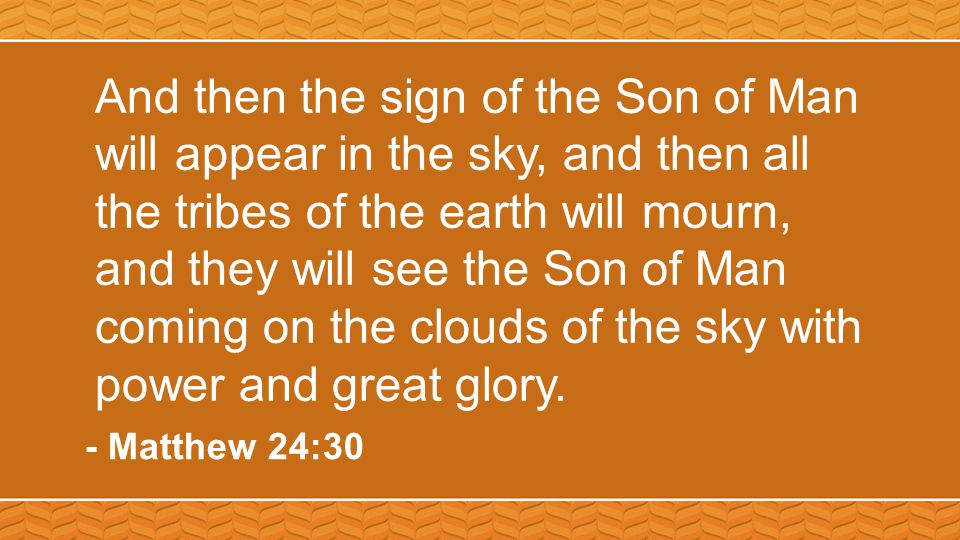 And then the sign of the Son of Man will appear in the sky, and then all the tribes of the earth will mourn, and they will see the Son of Man coming o