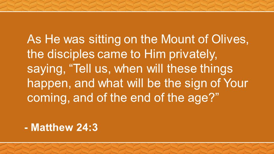 As He was sitting on the Mount of Olives, the disciples came to Him privately, saying, Tell us, when will these things happen, and what will be the sign of Your coming, and of the end of the age - Matthew 24:3