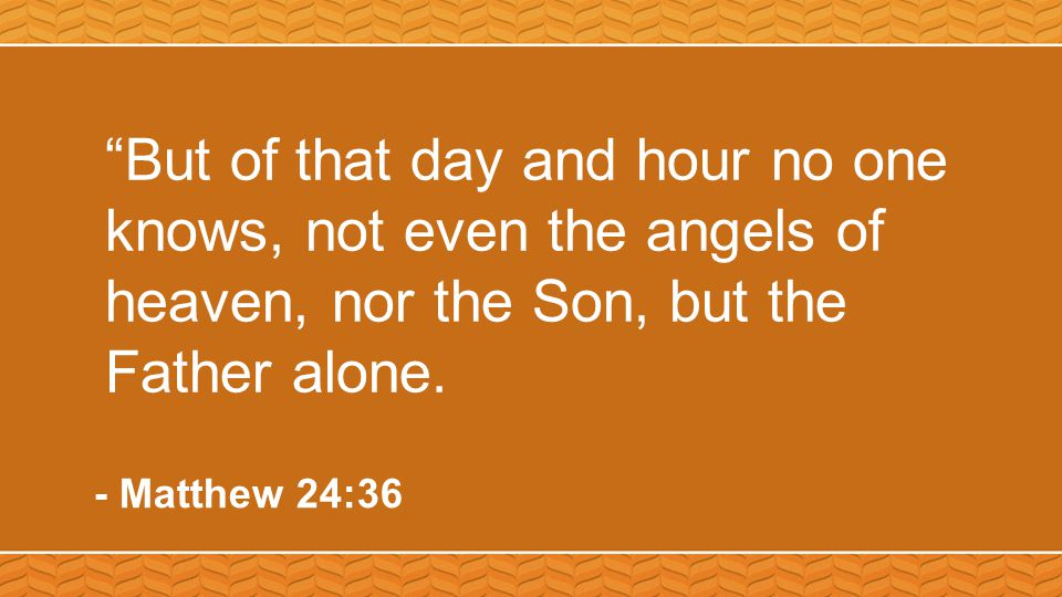 """""""But of that day and hour no one knows, not even the angels of heaven, nor the Son, but the Father alone. - Matthew 24:36"""