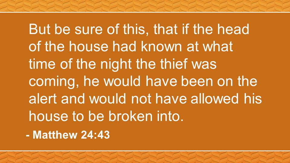 But be sure of this, that if the head of the house had known at what time of the night the thief was coming, he would have been on the alert and would not have allowed his house to be broken into.