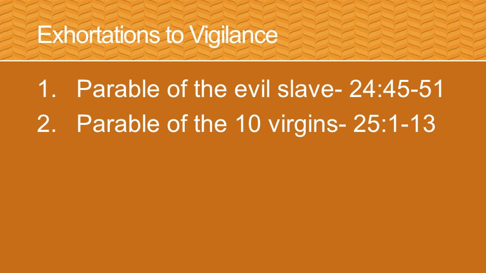 Exhortations to Vigilance 1.Parable of the evil slave- 24:45-51 2.Parable of the 10 virgins- 25:1-13
