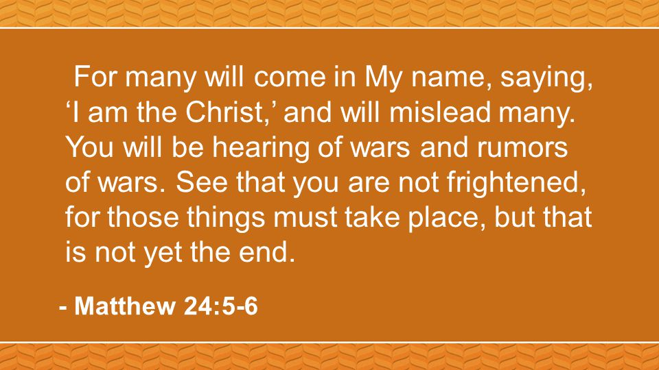 For many will come in My name, saying, 'I am the Christ,' and will mislead many. You will be hearing of wars and rumors of wars. See that you are not
