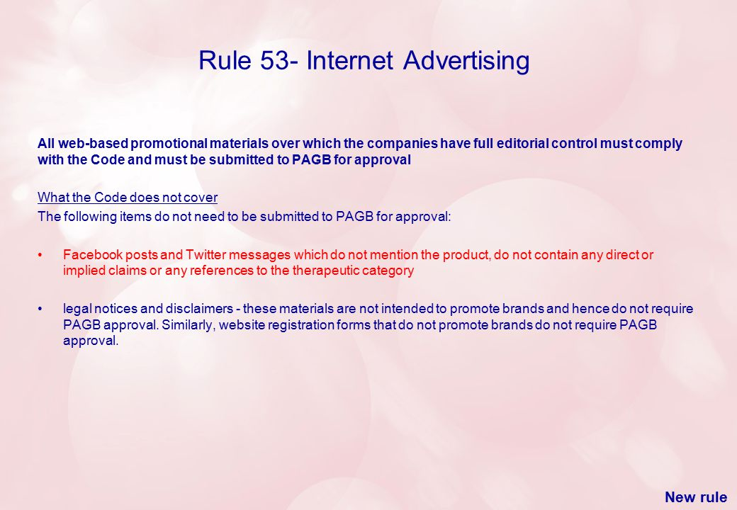 Rule 53- Internet Advertising All web-based promotional materials over which the companies have full editorial control must comply with the Code and must be submitted to PAGB for approval What the Code does not cover The following items do not need to be submitted to PAGB for approval: Facebook posts and Twitter messages which do not mention the product, do not contain any direct or implied claims or any references to the therapeutic category legal notices and disclaimers - these materials are not intended to promote brands and hence do not require PAGB approval.