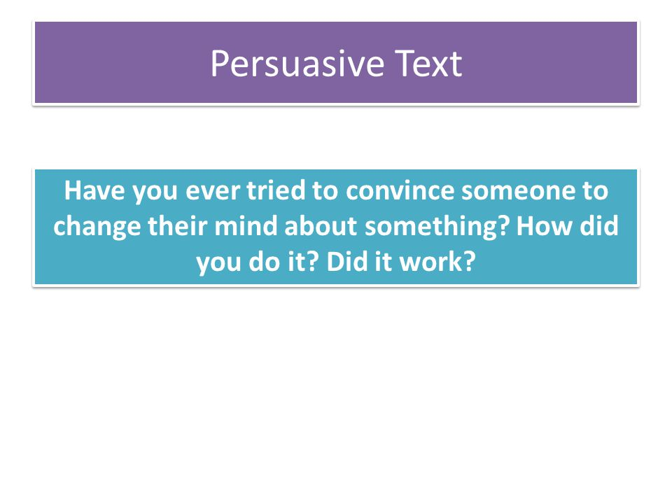 Persuasive Text Have you ever tried to convince someone to change their mind about something? How did you do it? Did it work?