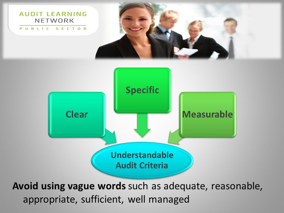 Avoid using vague words such as adequate, reasonable, appropriate, sufficient, well managed Understandable Audit Criteria ClearSpecificMeasurable