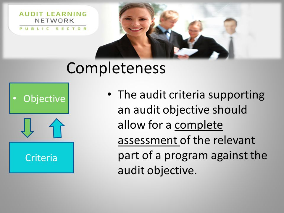 Completeness The audit criteria supporting an audit objective should allow for a complete assessment of the relevant part of a program against the audit objective.