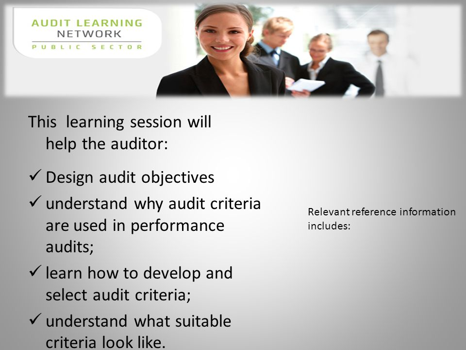 This learning session will help the auditor: Design audit objectives understand why audit criteria are used in performance audits; learn how to develop and select audit criteria; understand what suitable criteria look like.