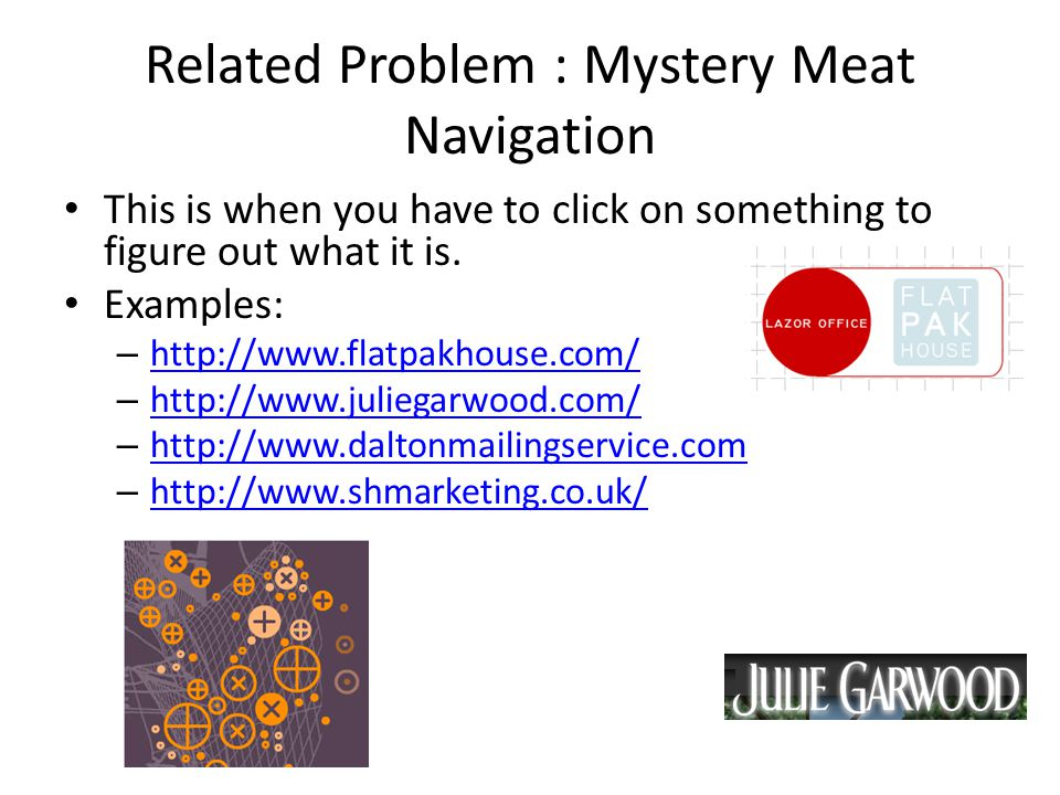 Related Problem : Mystery Meat Navigation This is when you have to click on something to figure out what it is. Examples: – http://www.flatpakhouse.co