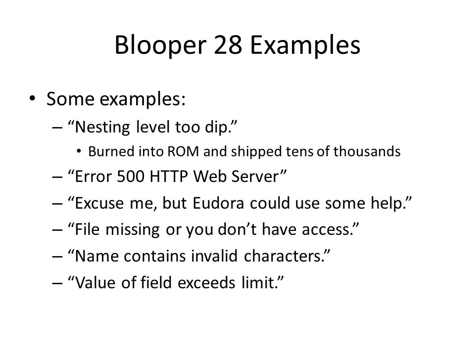 "Blooper 28 Examples Some examples: – ""Nesting level too dip."" Burned into ROM and shipped tens of thousands – ""Error 500 HTTP Web Server"" – ""Excuse me"