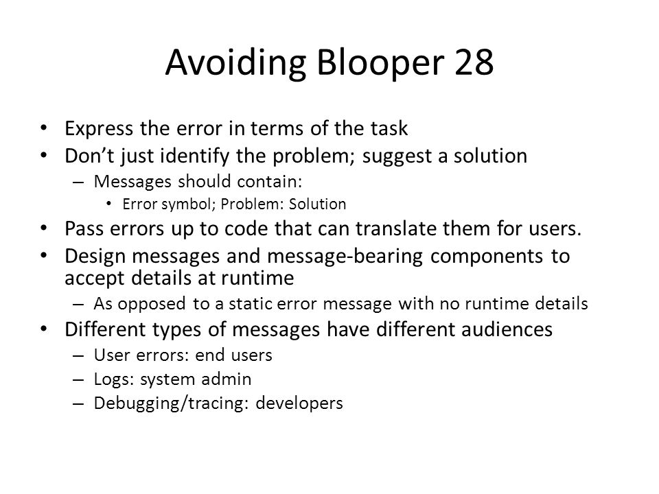 Avoiding Blooper 28 Express the error in terms of the task Don't just identify the problem; suggest a solution – Messages should contain: Error symbol