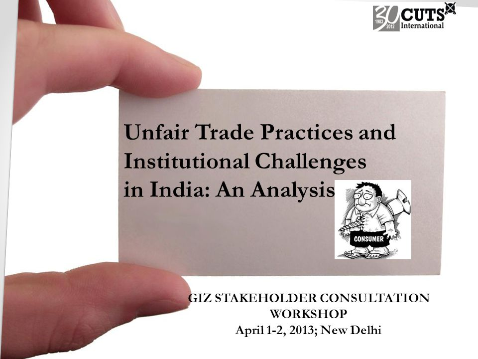 Unfair Trade Practices and Institutional Challenges in India: An Analysis GIZ STAKEHOLDER CONSULTATION WORKSHOP April 1-2, 2013; New Delhi