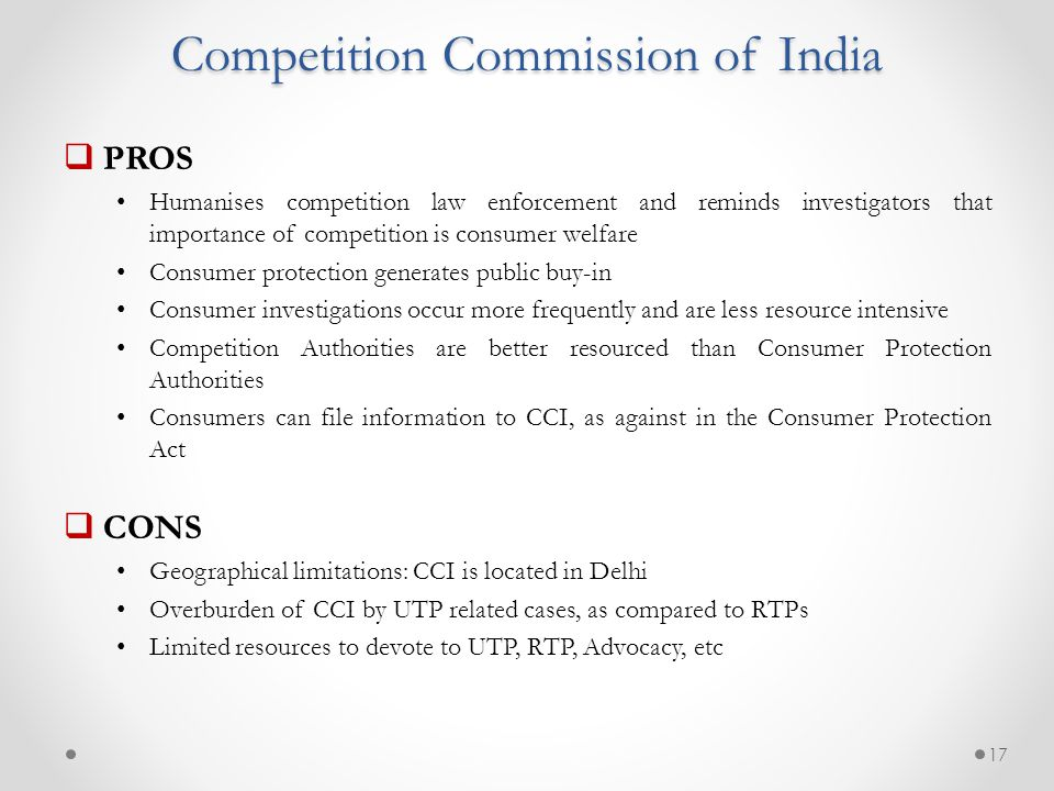 Competition Commission of India  PROS Humanises competition law enforcement and reminds investigators that importance of competition is consumer welfare Consumer protection generates public buy-in Consumer investigations occur more frequently and are less resource intensive Competition Authorities are better resourced than Consumer Protection Authorities Consumers can file information to CCI, as against in the Consumer Protection Act  CONS Geographical limitations: CCI is located in Delhi Overburden of CCI by UTP related cases, as compared to RTPs Limited resources to devote to UTP, RTP, Advocacy, etc 17